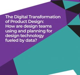 The Digital Transformation of Product Design – How are design teams using and planning for design technology fueled by data?